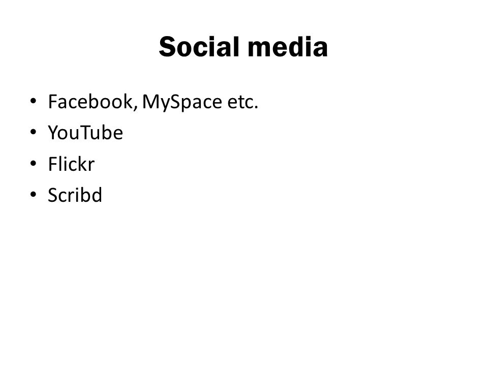 Social media Facebook, MySpace etc. YouTube Flickr Scribd