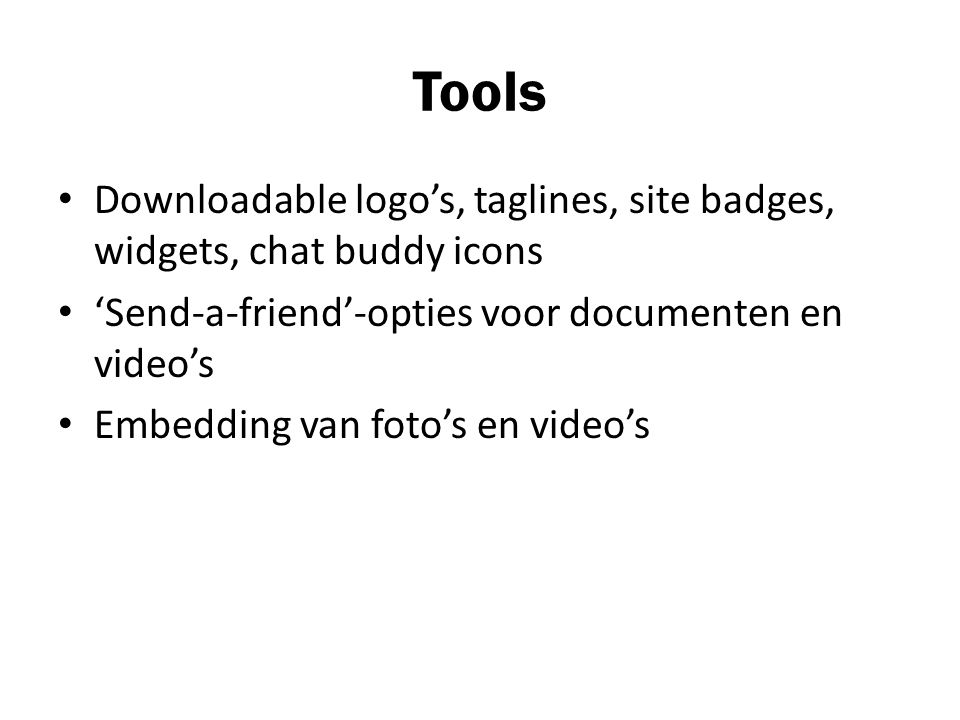 Tools Downloadable logo's, taglines, site badges, widgets, chat buddy icons 'Send-a-friend'-opties voor documenten en video's Embedding van foto's en video's