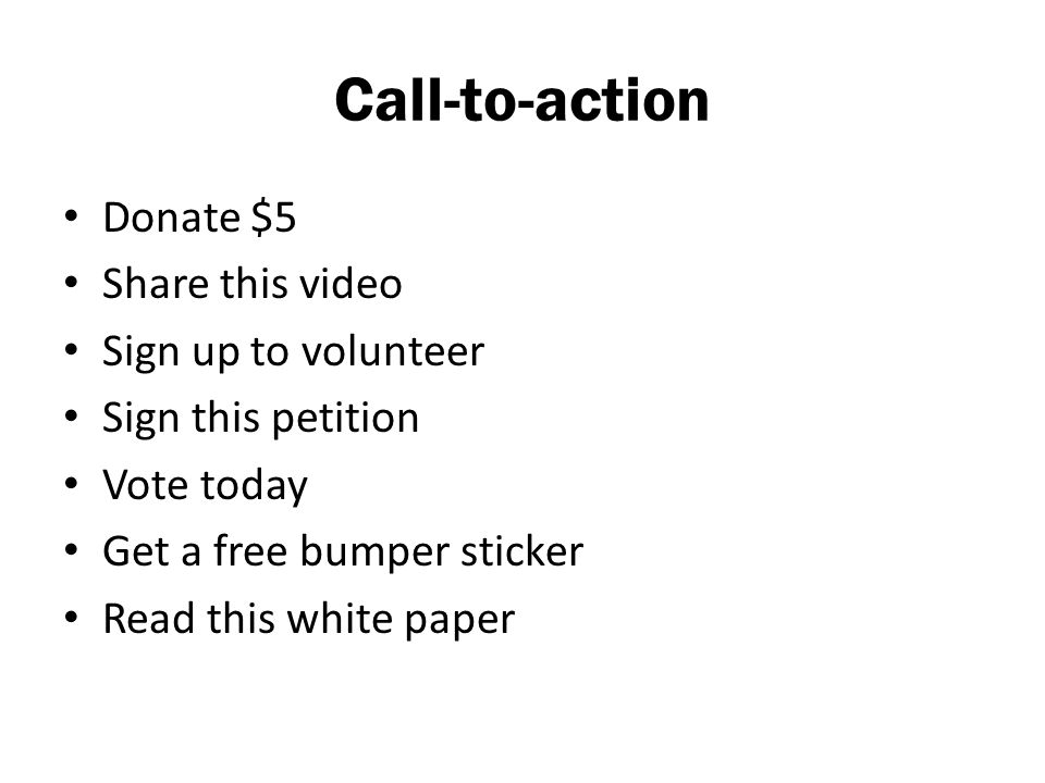 Call-to-action Donate $5 Share this video Sign up to volunteer Sign this petition Vote today Get a free bumper sticker Read this white paper