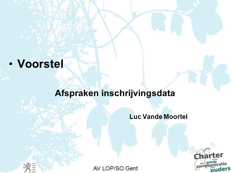AV LOP/SO Gent Voorstel Afspraken inschrijvingsdata Luc Vande Moortel