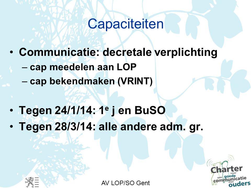 AV LOP/SO Gent Capaciteiten Communicatie: decretale verplichting –cap meedelen aan LOP –cap bekendmaken (VRINT) Tegen 24/1/14: 1 e j en BuSO Tegen 28/3/14: alle andere adm.