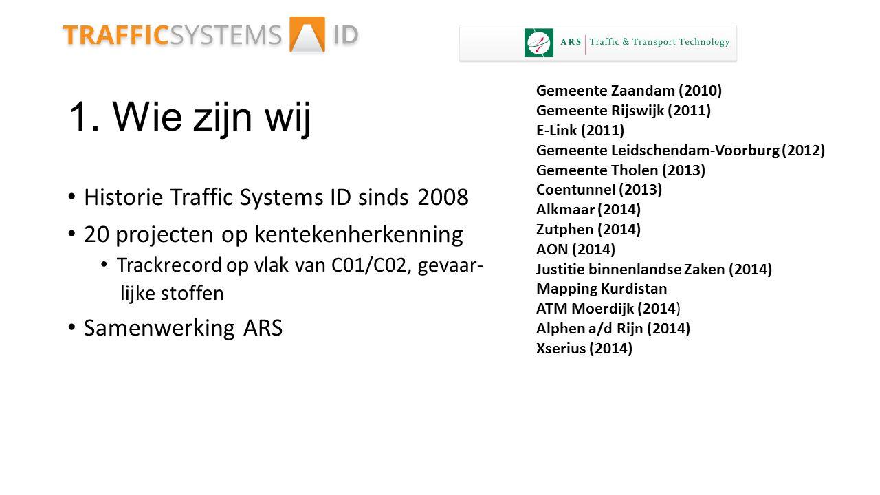 1. Wie zijn wij Historie Traffic Systems ID sinds 2008 20 projecten op kentekenherkenning Trackrecord op vlak van C01/C02, gevaar- lijke stoffen Samen