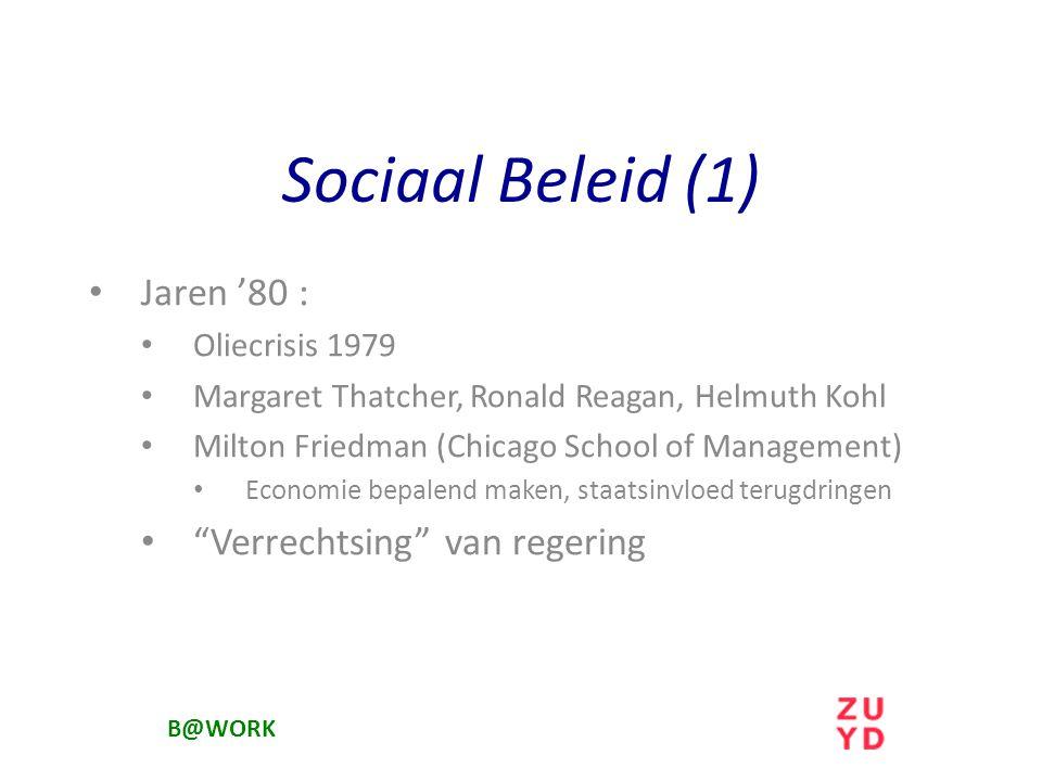 Sociaal Beleid (1) Jaren '80 : Oliecrisis 1979 Margaret Thatcher, Ronald Reagan, Helmuth Kohl Milton Friedman (Chicago School of Management) Economie bepalend maken, staatsinvloed terugdringen Verrechtsing van regering B@WORK