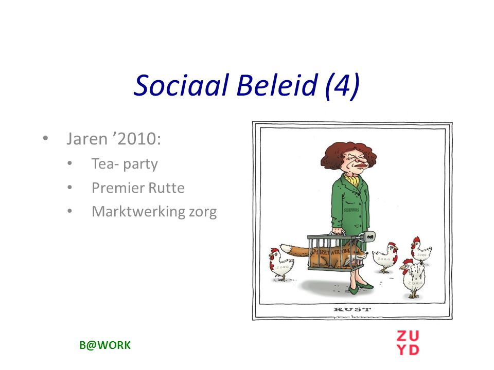 Sociaal Beleid (4) Jaren '2010: Tea- party Premier Rutte Marktwerking zorg B@WORK