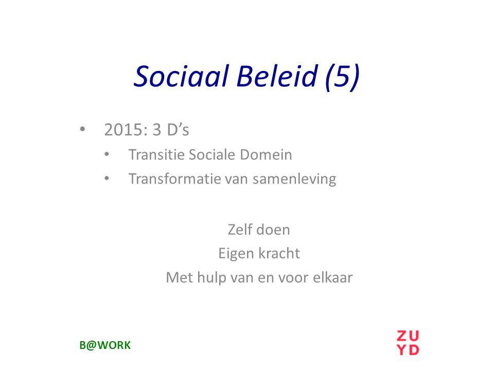 2015: 3 D's Transitie Sociale Domein Transformatie van samenleving Zelf doen Eigen kracht Met hulp van en voor elkaar B@WORK Sociaal Beleid (5)