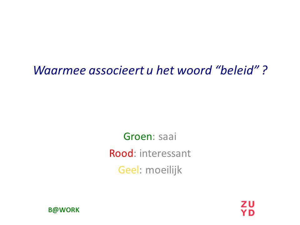 Waarmee associeert u het woord beleid ? Groen: saai Rood: interessant Geel: moeilijk B@WORK