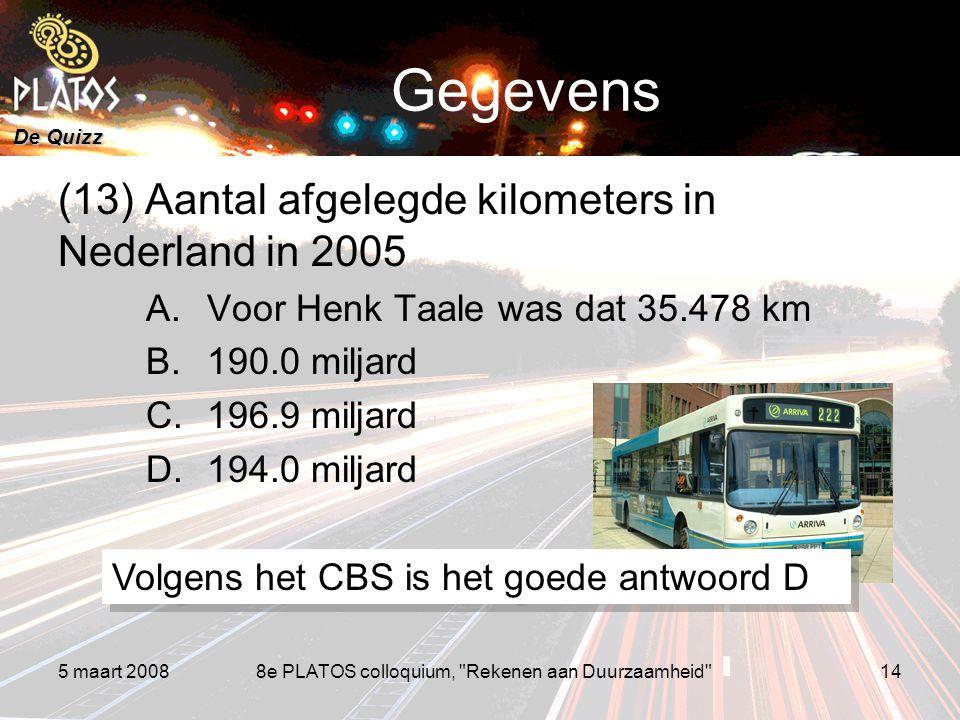 De Quizz 5 maart 20088e PLATOS colloquium, Rekenen aan Duurzaamheid 14 Gegevens (13) Aantal afgelegde kilometers in Nederland in 2005 A.Voor Henk Taale was dat 35.478 km B.190.0 miljard C.196.9 miljard D.194.0 miljard Volgens het CBS is het goede antwoord D