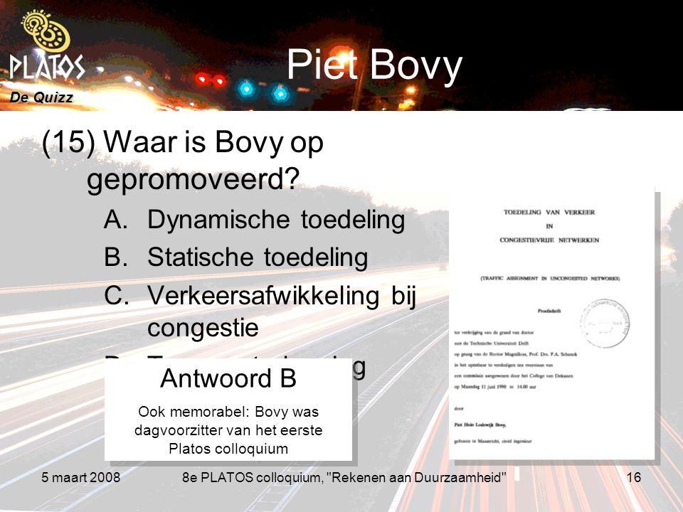 De Quizz 5 maart 20088e PLATOS colloquium, Rekenen aan Duurzaamheid 16 Piet Bovy (15) Waar is Bovy op gepromoveerd.