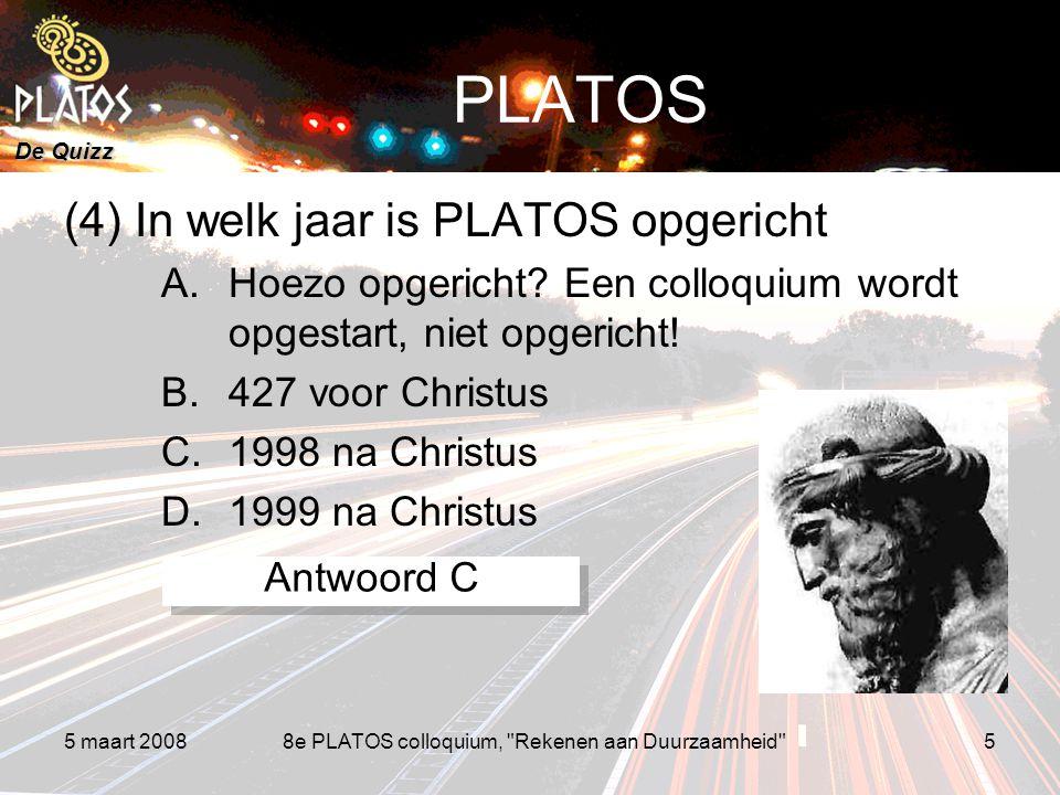De Quizz 5 maart 20088e PLATOS colloquium, Rekenen aan Duurzaamheid 5 PLATOS (4) In welk jaar is PLATOS opgericht A.Hoezo opgericht.