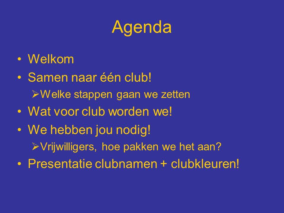 Agenda Welkom Samen naar één club!  Welke stappen gaan we zetten Wat voor club worden we! We hebben jou nodig!  Vrijwilligers, hoe pakken we het aan