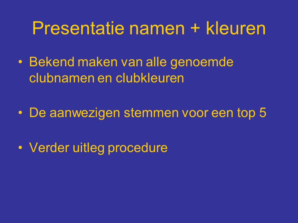 Presentatie namen + kleuren Bekend maken van alle genoemde clubnamen en clubkleuren De aanwezigen stemmen voor een top 5 Verder uitleg procedure