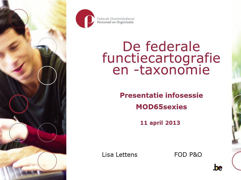 De federale functiecartografie en -taxonomie Presentatie infosessie MOD65sexies Lisa Lettens FOD P&O 11 april 2013