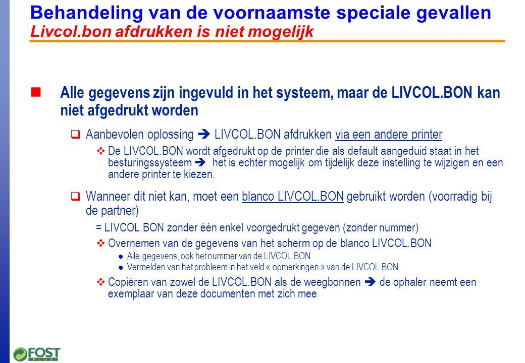 Behandeling van de voornaamste speciale gevallen Livcol.bon afdrukken is niet mogelijk Alle gegevens zijn ingevuld in het systeem, maar de LIVCOL.BON kan niet afgedrukt worden  Aanbevolen oplossing  LIVCOL.BON afdrukken via een andere printer  De LIVCOL.BON wordt afgedrukt op de printer die als default aangeduid staat in het besturingssysteem  het is echter mogelijk om tijdelijk deze instelling te wijzigen en een andere printer te kiezen.
