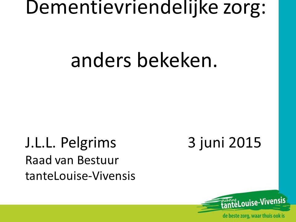 Dementievriendelijke zorg: anders bekeken. J.L.L. Pelgrims 3 juni 2015 Raad van Bestuur tanteLouise-Vivensis