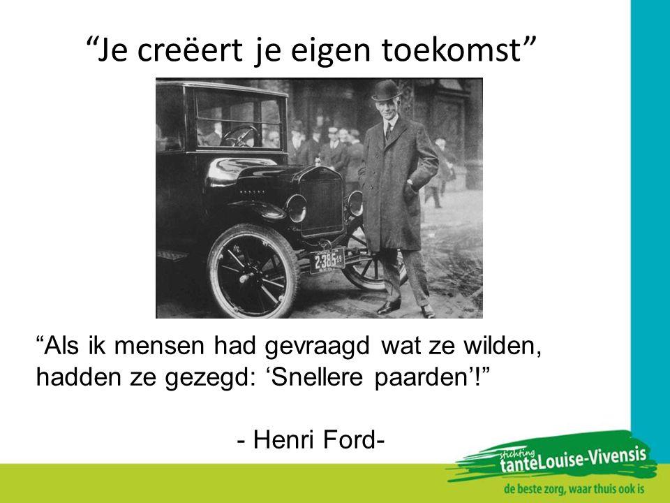 """""""Je creëert je eigen toekomst"""" """"Als ik mensen had gevraagd wat ze wilden, hadden ze gezegd: 'Snellere paarden'!"""" - Henri Ford-"""