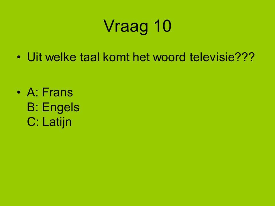 Vraag 10 Uit welke taal komt het woord televisie??? A: Frans B: Engels C: Latijn