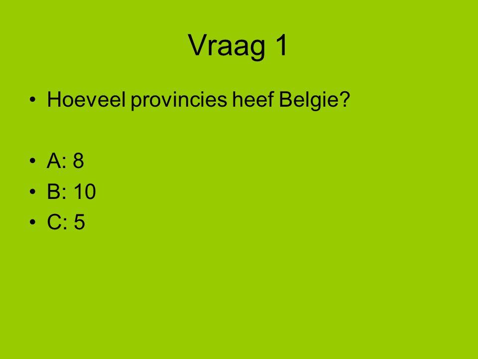 Vraag 1 Hoeveel provincies heef Belgie? A: 8 B: 10 C: 5