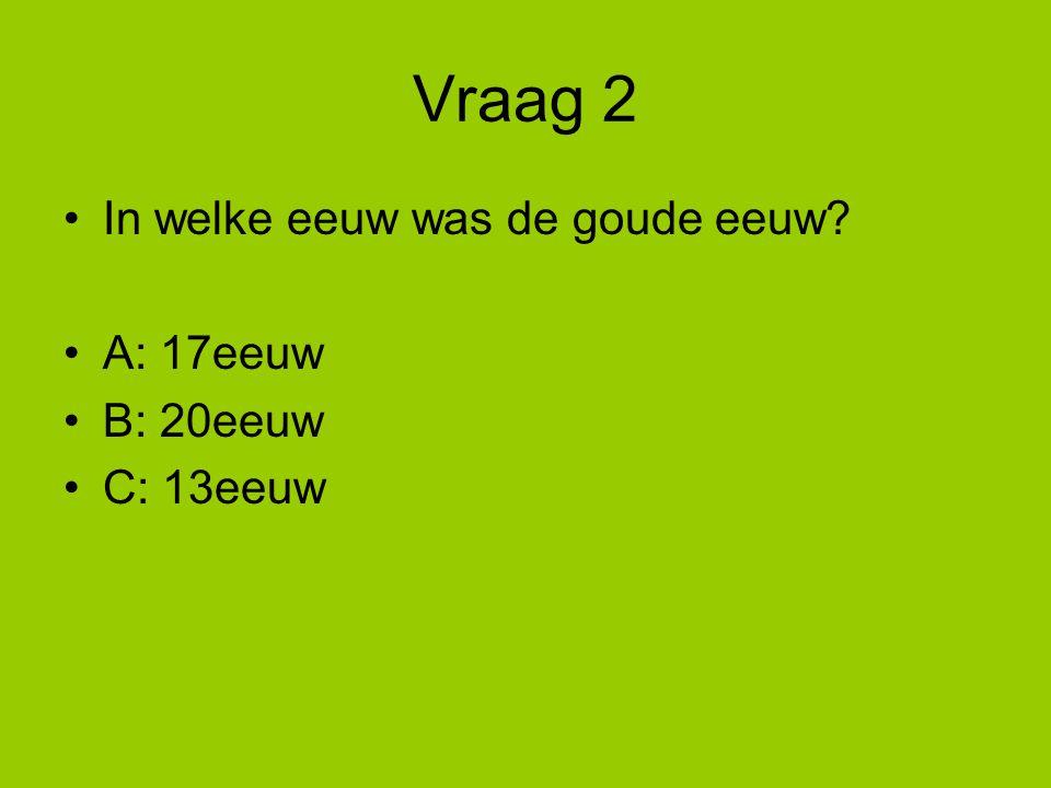 Vraag 2 In welke eeuw was de goude eeuw? A: 17eeuw B: 20eeuw C: 13eeuw