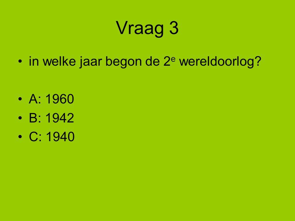 Vraag 3 in welke jaar begon de 2 e wereldoorlog? A: 1960 B: 1942 C: 1940