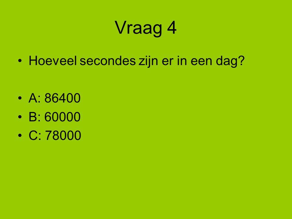 Vraag 4 Hoeveel secondes zijn er in een dag? A: 86400 B: 60000 C: 78000
