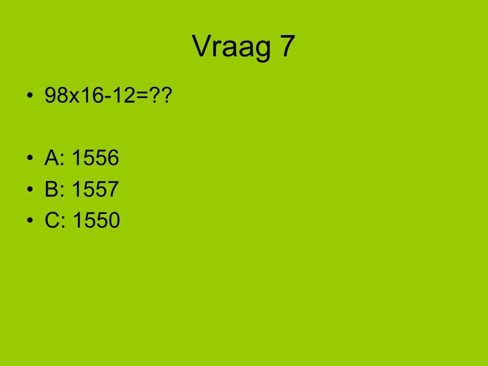 Vraag 7 98x16-12=?? A: 1556 B: 1557 C: 1550