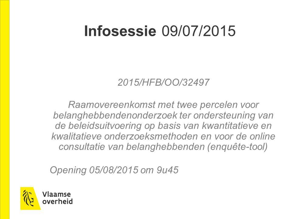 Infosessie 09/07/2015 2015/HFB/OO/32497 Raamovereenkomst met twee percelen voor belanghebbendenonderzoek ter ondersteuning van de beleidsuitvoering op basis van kwantitatieve en kwalitatieve onderzoeksmethoden en voor de online consultatie van belanghebbenden (enquête-tool) Opening 05/08/2015 om 9u45