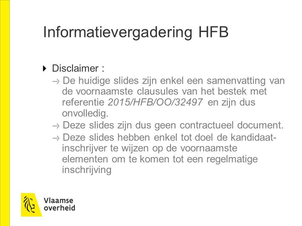 Informatievergadering HFB Disclaimer : De huidige slides zijn enkel een samenvatting van de voornaamste clausules van het bestek met referentie 2015/HFB/OO/32497 en zijn dus onvolledig.