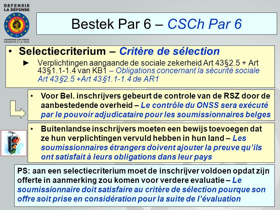 Selectiecriterium – Critère de sélection ►Verplichtingen aangaande de sociale zekerheid Art 43§2.5 + Art 43§1.1-1.4 van KB1 – Obligations concernant la sécurité sociale Art 43§2.5 +Art 43§1.1-1.4 de AR1 Bestek Par 6 – CSCh Par 6 PS: aan een selectiecriterium moet de inschrijver voldoen opdat zijn offerte in aanmerking zou komen voor verdere evaluatie – Le soumissionnaire doit satisfaire au critère de sélection pourque son offre soit prise en considération pour la suite de l'évaluation Voor Bel.