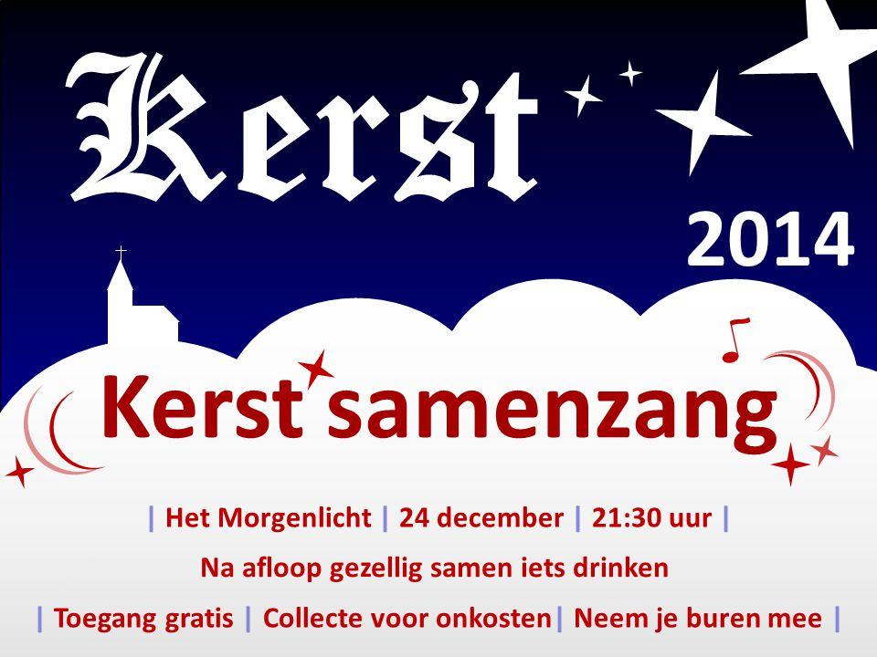 Kerst samenzang Kerst 2014 | Toegang gratis | Collecte voor onkosten| Neem je buren mee | | Het Morgenlicht | 24 december | 21:30 uur | Na afloop gezellig samen iets drinken