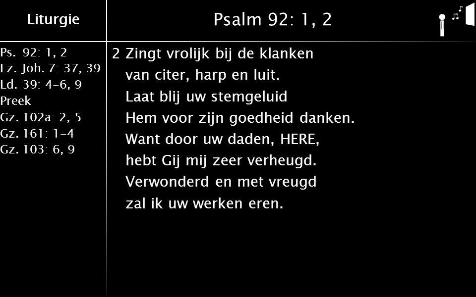Liturgie Ps.92: 1, 2 Lz.Joh. 7: 37, 39 Ld.39: 4-6, 9 Preek Gz.102a: 2, 5 Gz.161: 1-4 Gz.103: 6, 9 Liturgie Psalm 92: 1, 2 2Zingt vrolijk bij de klanke