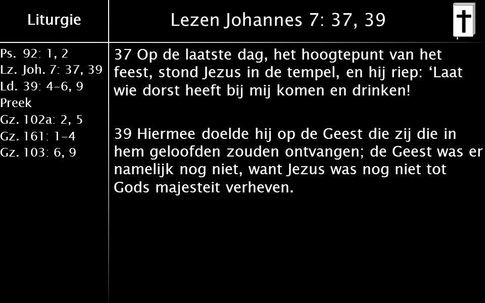 Ps.92: 1, 2 Lz.Joh. 7: 37, 39 Ld.39: 4-6, 9 Preek Gz.102a: 2, 5 Gz.161: 1-4 Gz.103: 6, 9 Liturgie Lezen Johannes 7: 37, 39 37 Op de laatste dag, het h