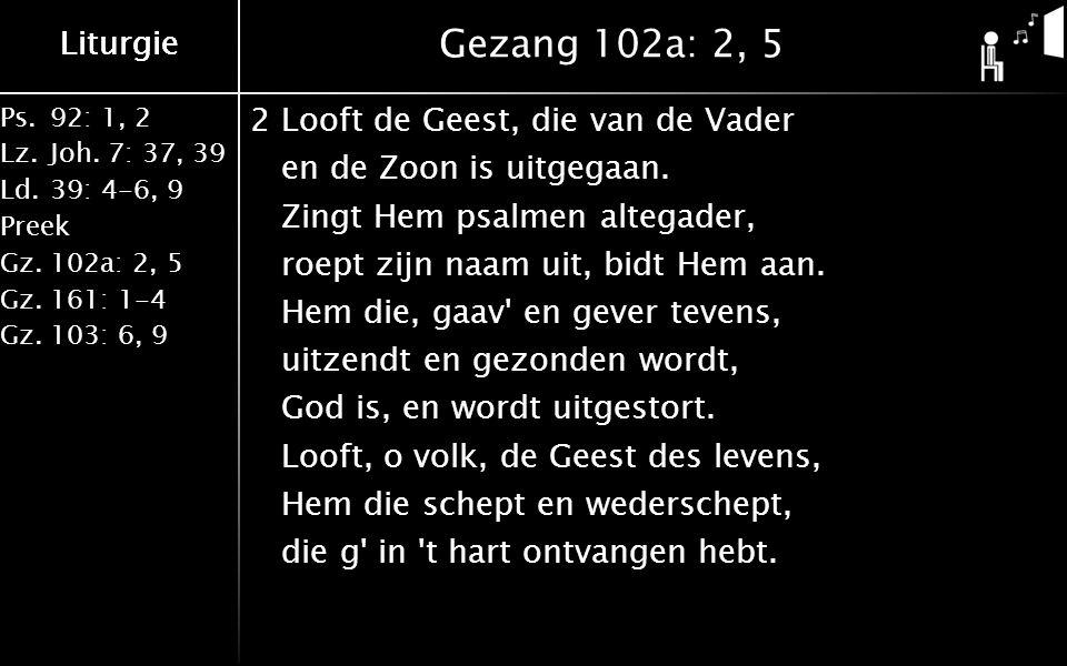 Ps.92: 1, 2 Lz.Joh. 7: 37, 39 Ld.39: 4-6, 9 Preek Gz.102a: 2, 5 Gz.161: 1-4 Gz.103: 6, 9 Liturgie Gezang 102a: 2, 5 2Looft de Geest, die van de Vader