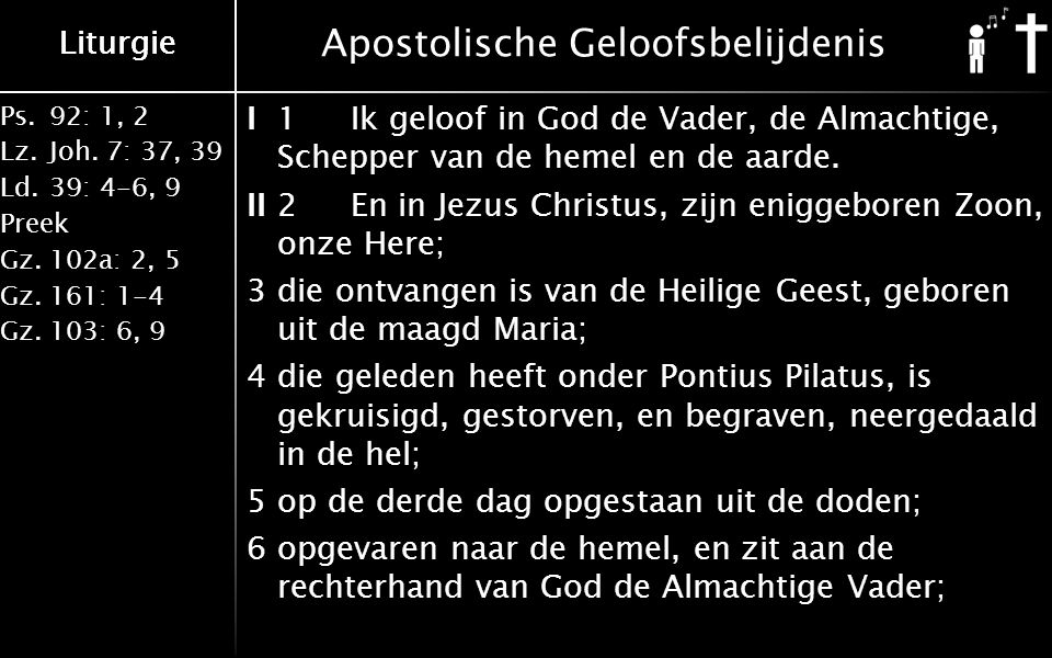 Ps.92: 1, 2 Lz.Joh. 7: 37, 39 Ld.39: 4-6, 9 Preek Gz.102a: 2, 5 Gz.161: 1-4 Gz.103: 6, 9 Liturgie Apostolische Geloofsbelijdenis I 1 Ik geloof in God