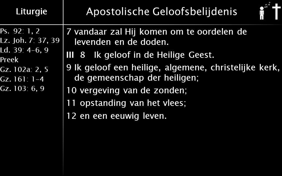 Liturgie Ps.92: 1, 2 Lz.Joh. 7: 37, 39 Ld.39: 4-6, 9 Preek Gz.102a: 2, 5 Gz.161: 1-4 Gz.103: 6, 9 Liturgie Apostolische Geloofsbelijdenis 7 vandaar za