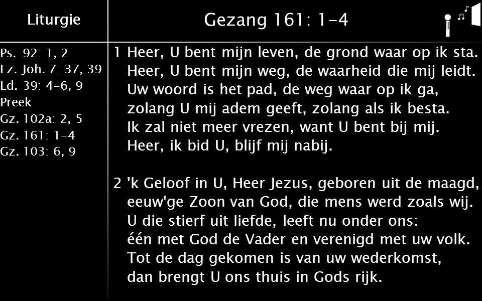 Ps.92: 1, 2 Lz.Joh. 7: 37, 39 Ld.39: 4-6, 9 Preek Gz.102a: 2, 5 Gz.161: 1-4 Gz.103: 6, 9 Liturgie Gezang 161: 1-4 1Heer, U bent mijn leven, de grond w