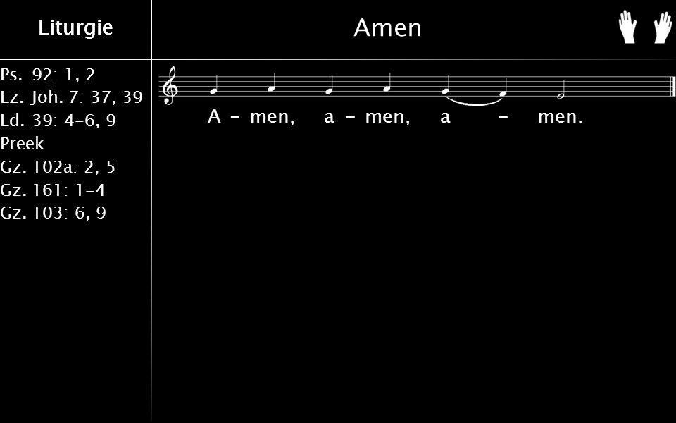 Ps.92: 1, 2 Lz.Joh. 7: 37, 39 Ld.39: 4-6, 9 Preek Gz.102a: 2, 5 Gz.161: 1-4 Gz.103: 6, 9 Liturgie Amen A-men, a-men, a-men.