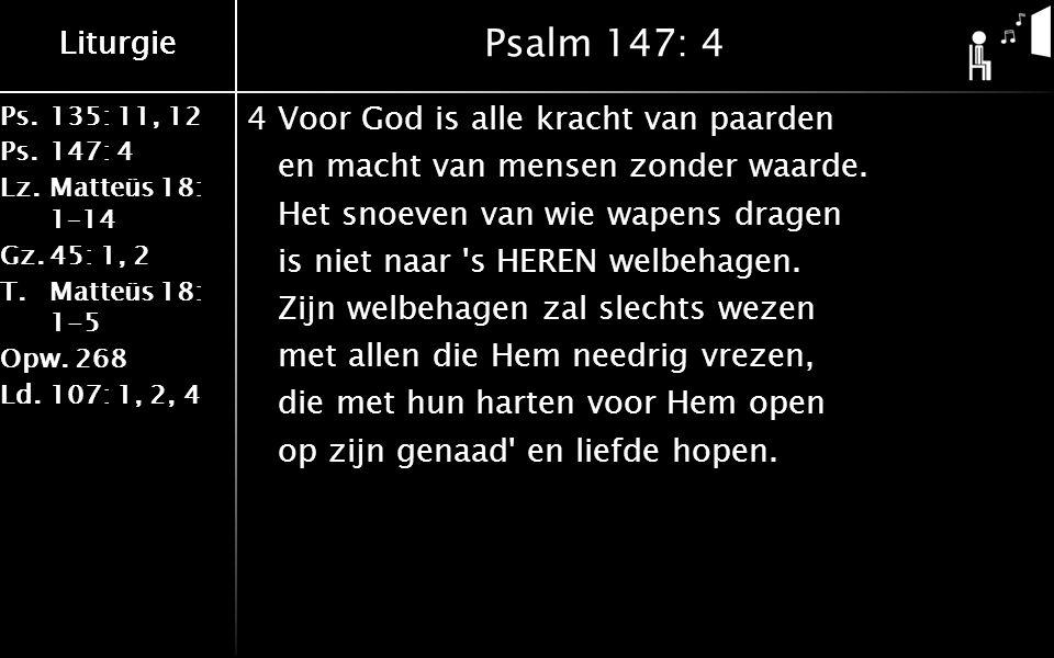 Ps.135: 11, 12 Ps.147: 4 Lz.Matteüs 18: 1–14 Gz.45: 1, 2 T.Matteüs 18: 1-5 Opw.268 Ld.107: 1, 2, 4 Liturgie Psalm 147: 4 4Voor God is alle kracht van paarden en macht van mensen zonder waarde.