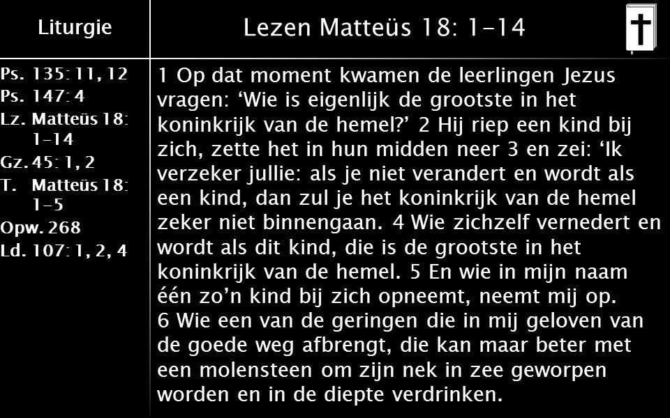 Ps.135: 11, 12 Ps.147: 4 Lz.Matteüs 18: 1–14 Gz.45: 1, 2 T.Matteüs 18: 1-5 Opw.268 Ld.107: 1, 2, 4 Liturgie Lezen Matteüs 18: 1-14 1 Op dat moment kwamen de leerlingen Jezus vragen: 'Wie is eigenlijk de grootste in het koninkrijk van de hemel ' 2 Hij riep een kind bij zich, zette het in hun midden neer 3 en zei: 'Ik verzeker jullie: als je niet verandert en wordt als een kind, dan zul je het koninkrijk van de hemel zeker niet binnengaan.