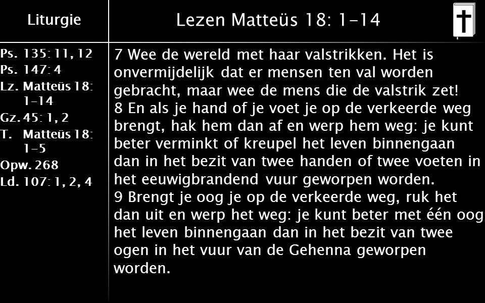 Liturgie Ps.135: 11, 12 Ps.147: 4 Lz.Matteüs 18: 1–14 Gz.45: 1, 2 T.Matteüs 18: 1-5 Opw.268 Ld.107: 1, 2, 4 Liturgie Lezen Matteüs 18: 1-14 7 Wee de wereld met haar valstrikken.