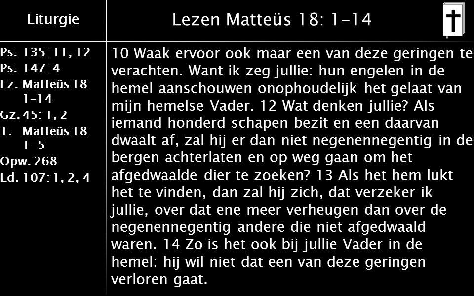 Liturgie Ps.135: 11, 12 Ps.147: 4 Lz.Matteüs 18: 1–14 Gz.45: 1, 2 T.Matteüs 18: 1-5 Opw.268 Ld.107: 1, 2, 4 Liturgie Lezen Matteüs 18: 1-14 10 Waak ervoor ook maar een van deze geringen te verachten.