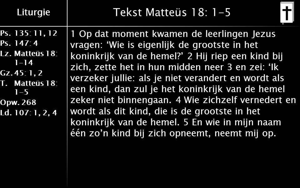 Ps.135: 11, 12 Ps.147: 4 Lz.Matteüs 18: 1–14 Gz.45: 1, 2 T.Matteüs 18: 1-5 Opw.268 Ld.107: 1, 2, 4 Liturgie Tekst Matteüs 18: 1-5 1 Op dat moment kwamen de leerlingen Jezus vragen: 'Wie is eigenlijk de grootste in het koninkrijk van de hemel ' 2 Hij riep een kind bij zich, zette het in hun midden neer 3 en zei: 'Ik verzeker jullie: als je niet verandert en wordt als een kind, dan zul je het koninkrijk van de hemel zeker niet binnengaan.