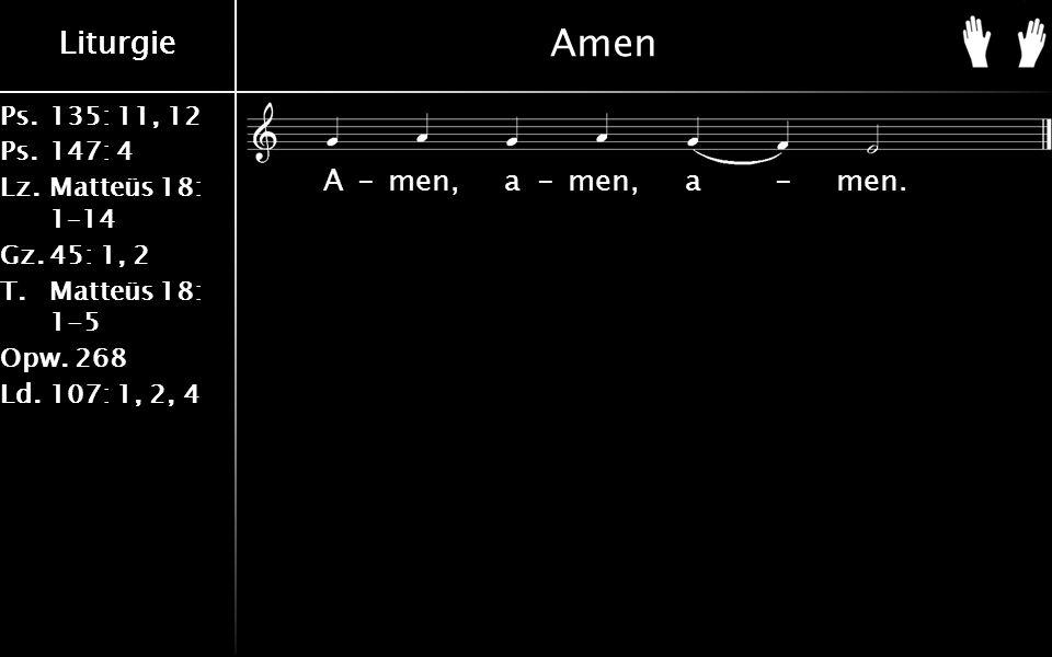 Ps.135: 11, 12 Ps.147: 4 Lz.Matteüs 18: 1–14 Gz.45: 1, 2 T.Matteüs 18: 1-5 Opw.268 Ld.107: 1, 2, 4 Liturgie Amen A-men, a-men, a-men.