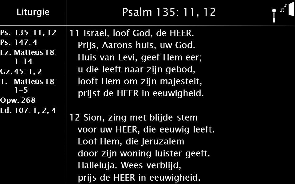 Ps.135: 11, 12 Ps.147: 4 Lz.Matteüs 18: 1–14 Gz.45: 1, 2 T.Matteüs 18: 1-5 Opw.268 Ld.107: 1, 2, 4 Liturgie Psalm 135: 11, 12 11Israël, loof God, de HEER.