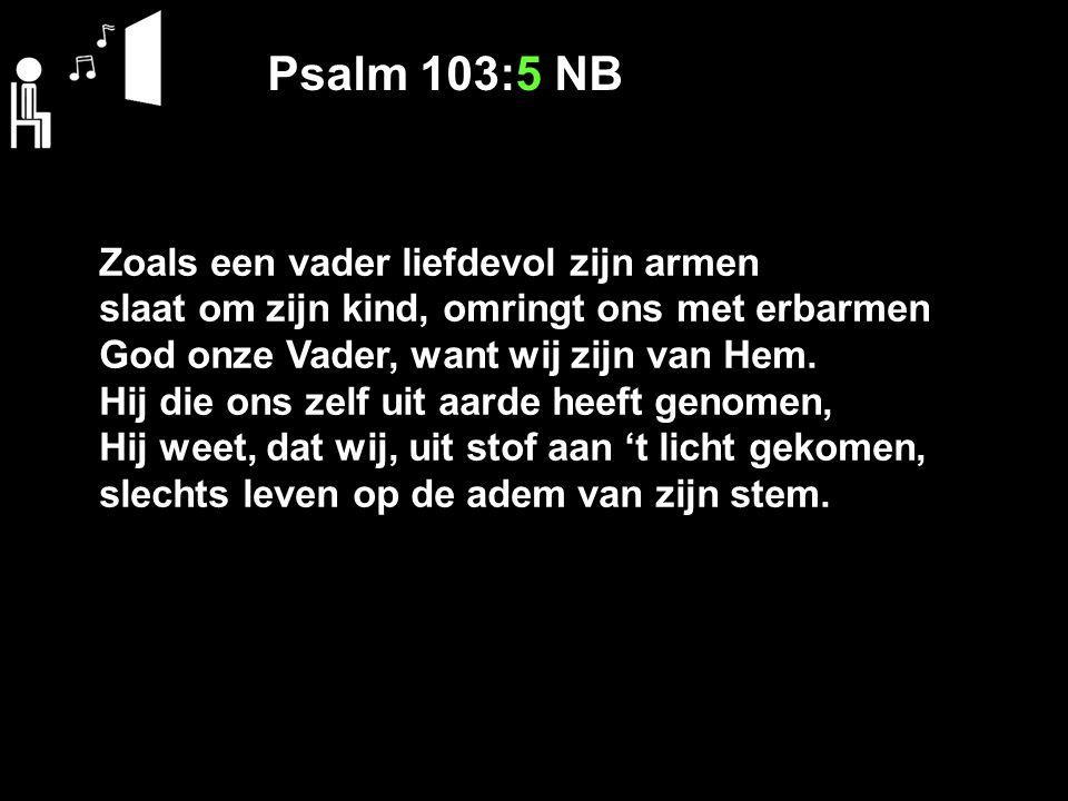 Psalm 103:5 NB Zoals een vader liefdevol zijn armen slaat om zijn kind, omringt ons met erbarmen God onze Vader, want wij zijn van Hem. Hij die ons ze