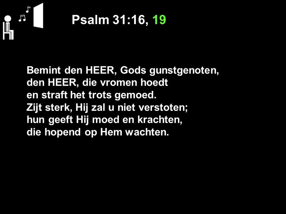 Psalm 31:16, 19 Bemint den HEER, Gods gunstgenoten, den HEER, die vromen hoedt en straft het trots gemoed. Zijt sterk, Hij zal u niet verstoten; hun g