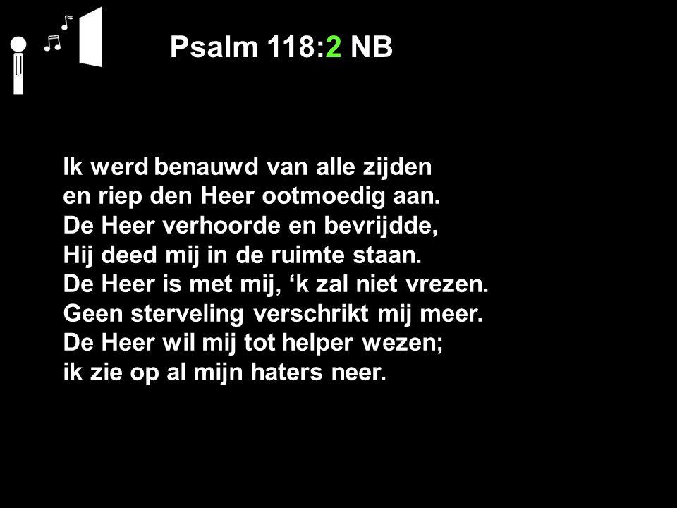 Psalm 118:2 NB Ik werd benauwd van alle zijden en riep den Heer ootmoedig aan. De Heer verhoorde en bevrijdde, Hij deed mij in de ruimte staan. De Hee