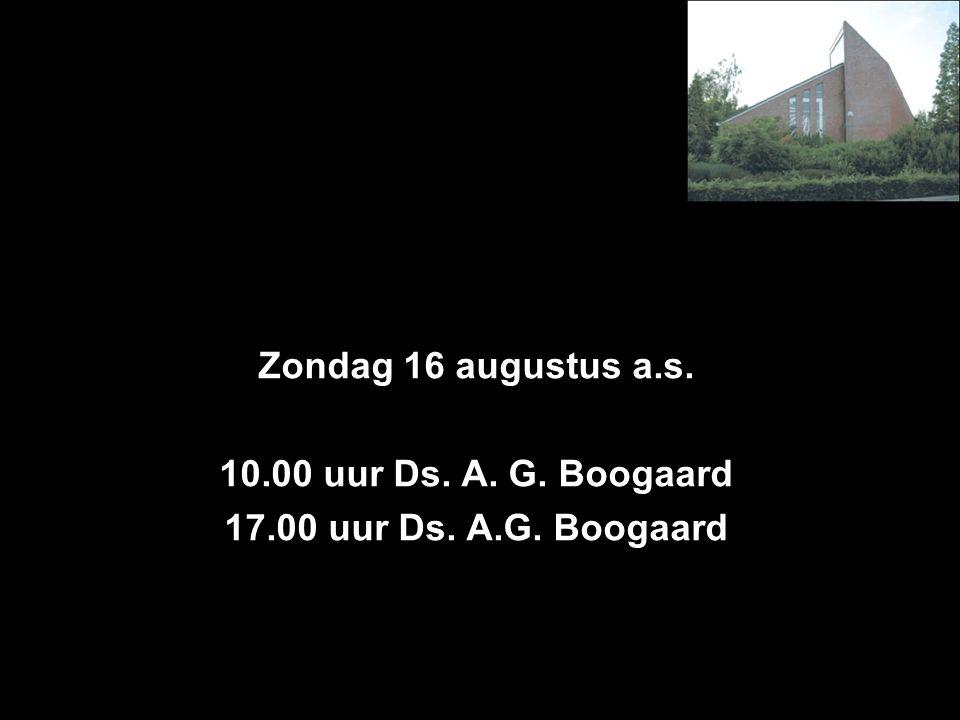 Zondag 16 augustus a.s. 10.00 uur Ds. A. G. Boogaard 17.00 uur Ds. A.G. Boogaard