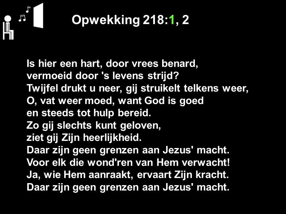 Opwekking 218:1, 2 Is hier een hart, door vrees benard, vermoeid door 's levens strijd? Twijfel drukt u neer, gij struikelt telkens weer, O, vat weer