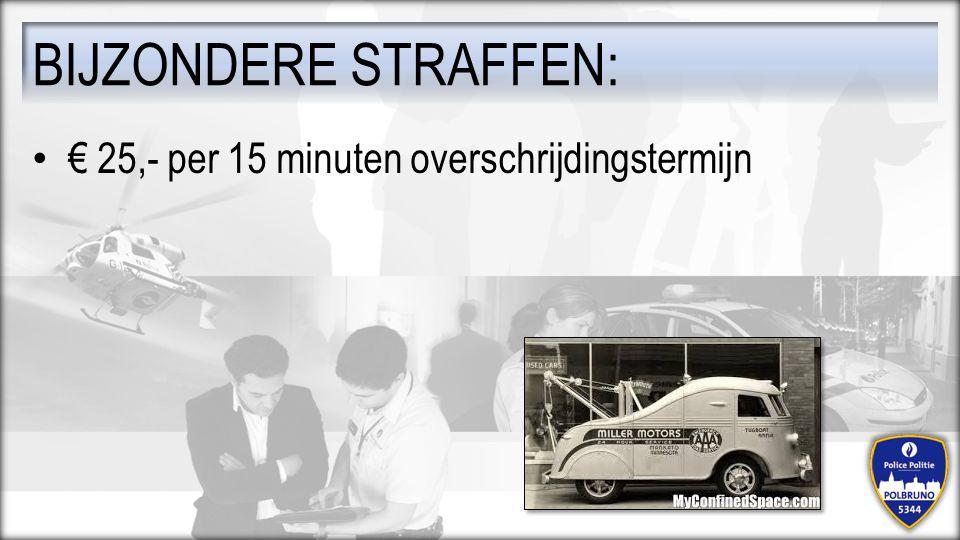 € 25,- per 15 minuten overschrijdingstermijn BIJZONDERE STRAFFEN: