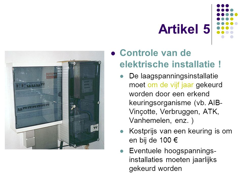Artikel 5 Controle van de elektrische installatie ! De laagspanningsinstallatie moet om de vijf jaar gekeurd worden door een erkend keuringsorganisme